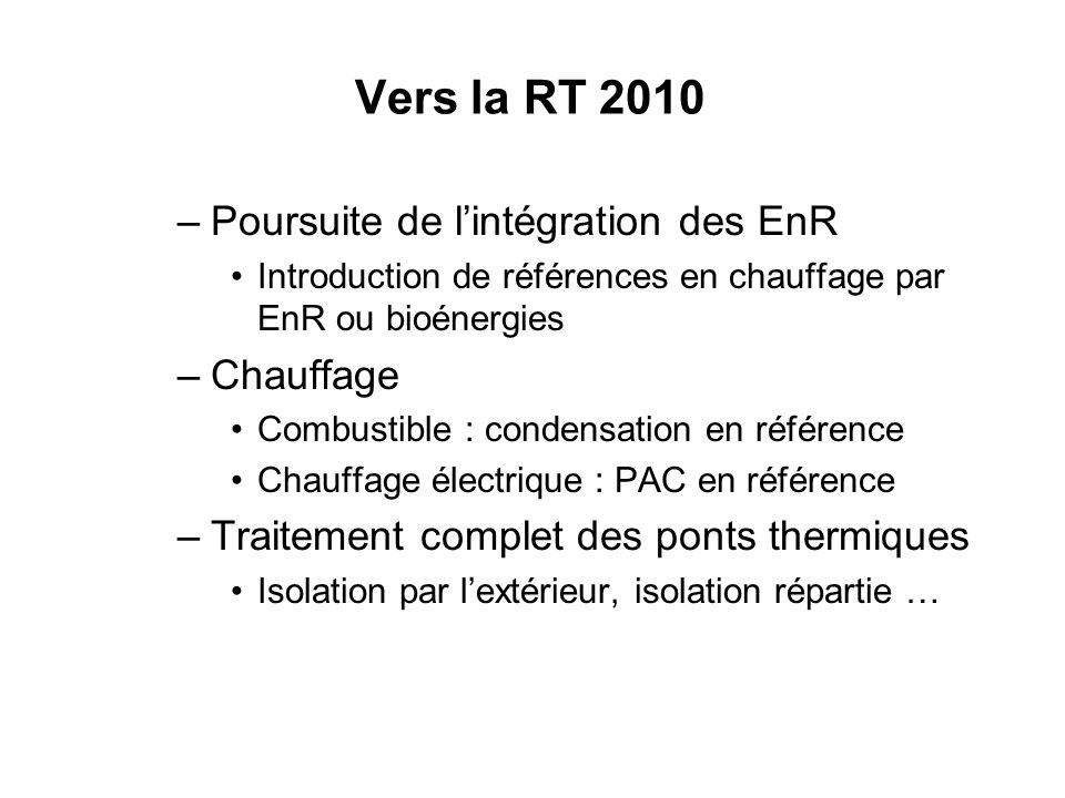 Vers la RT 2010 –Poursuite de lintégration des EnR Introduction de références en chauffage par EnR ou bioénergies –Chauffage Combustible : condensatio