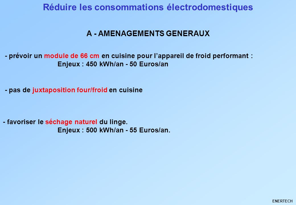 Réduire les consommations électrodomestiques - prévoir un module de 66 cm en cuisine pour lappareil de froid performant : Enjeux : 450 kWh/an - 50 Euros/an A - AMENAGEMENTS GENERAUX ENERTECH - pas de juxtaposition four/froid en cuisine - favoriser le séchage naturel du linge.