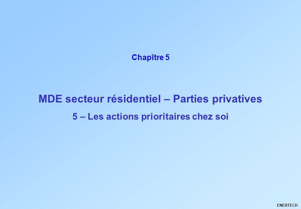 MDE secteur résidentiel – Parties privatives ENERTECH Chapître 5 5 – Les actions prioritaires chez soi