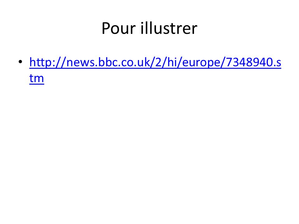 Pour illustrer http://news.bbc.co.uk/2/hi/europe/7348940.s tm http://news.bbc.co.uk/2/hi/europe/7348940.s tm