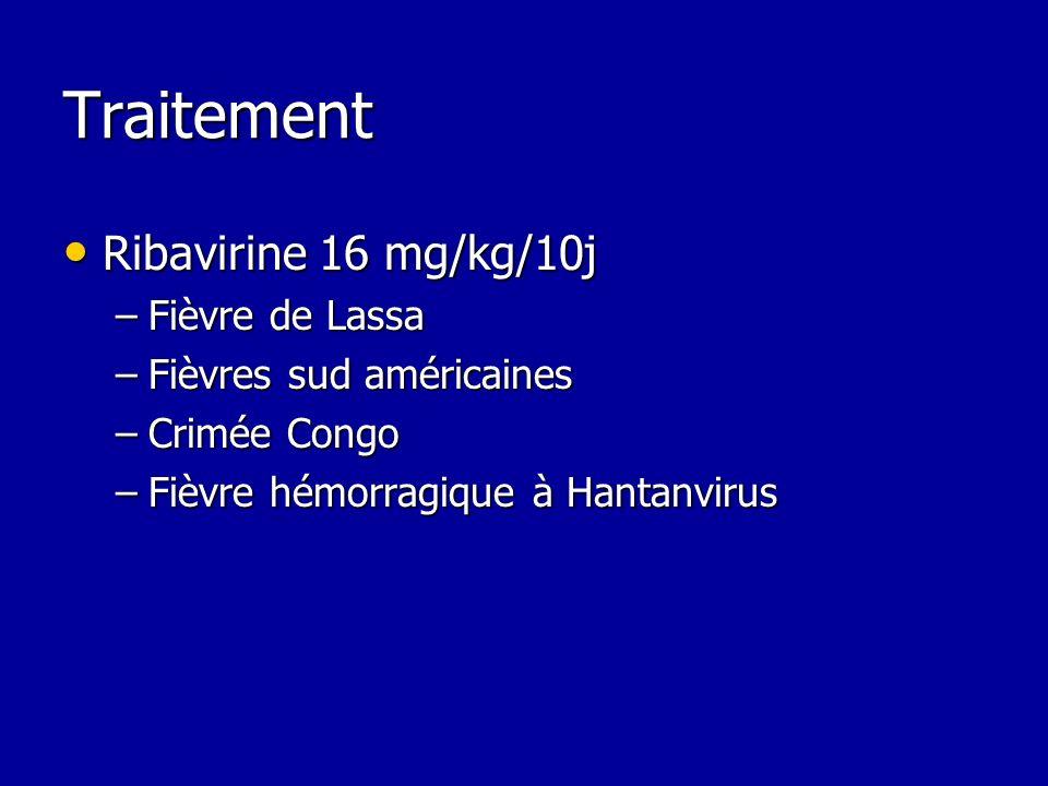 Traitement Ribavirine 16 mg/kg/10j Ribavirine 16 mg/kg/10j –Fièvre de Lassa –Fièvres sud américaines –Crimée Congo –Fièvre hémorragique à Hantanvirus
