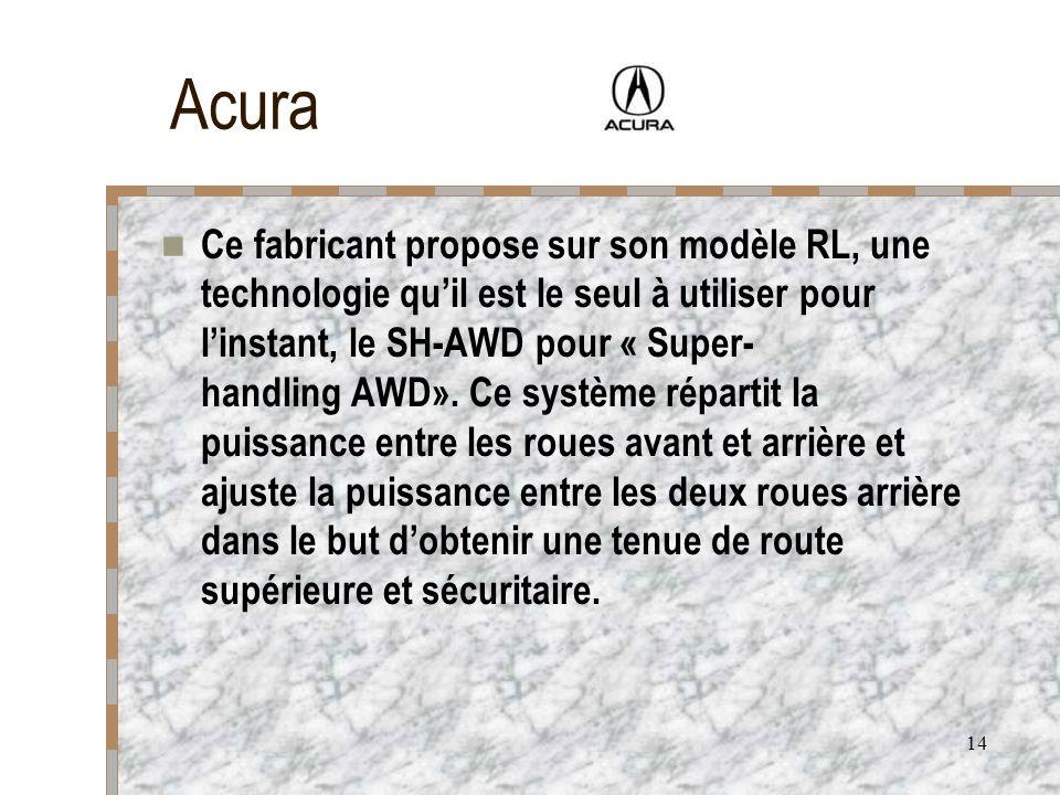 14 Acura Ce fabricant propose sur son modèle RL, une technologie quil est le seul à utiliser pour linstant, le SH-AWD pour « Super- handling AWD». Ce