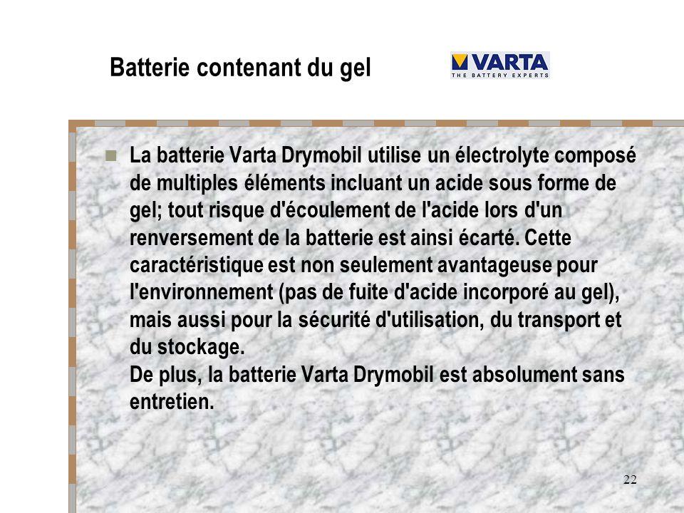 22 Batterie contenant du gel La batterie Varta Drymobil utilise un électrolyte composé de multiples éléments incluant un acide sous forme de gel; tout