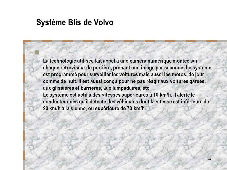 34 Système Blis de Volvo La technologie utilisée fait appel à une caméra numérique montée sur chaque rétroviseur de portière, prenant une image par se