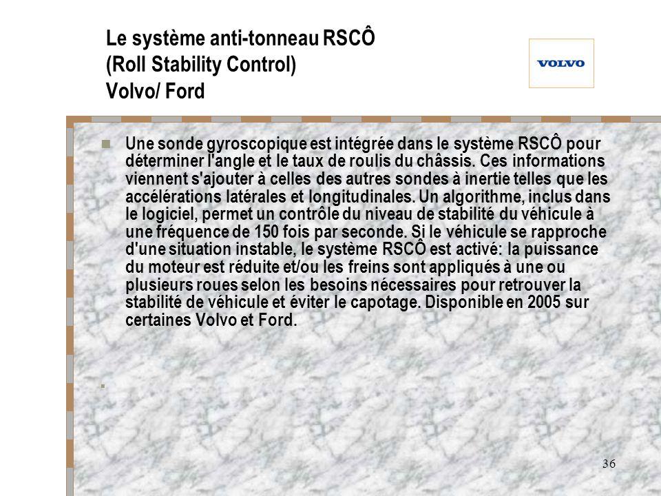 36 Le système anti-tonneau RSCÔ (Roll Stability Control) Volvo/ Ford Une sonde gyroscopique est intégrée dans le système RSCÔ pour déterminer l'angle