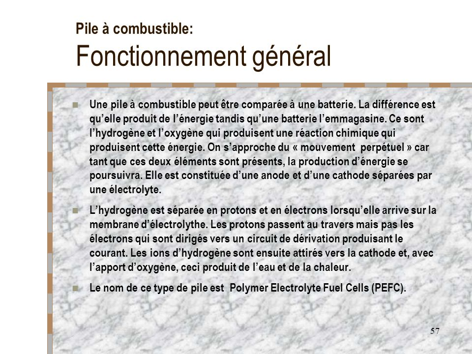 57 Pile à combustible: Fonctionnement général Une pile à combustible peut être comparée à une batterie. La différence est quelle produit de lénergie t