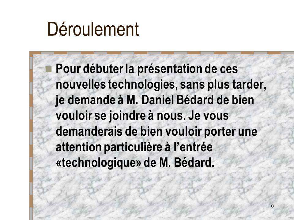 6 Déroulement Pour débuter la présentation de ces nouvelles technologies, sans plus tarder, je demande à M. Daniel Bédard de bien vouloir se joindre à