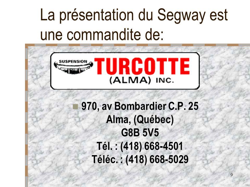 9 La présentation du Segway est une commandite de: 970, av Bombardier C.P. 25 Alma, (Québec) G8B 5V5 Tél. : (418) 668-4501 Téléc. : (418) 668-5029
