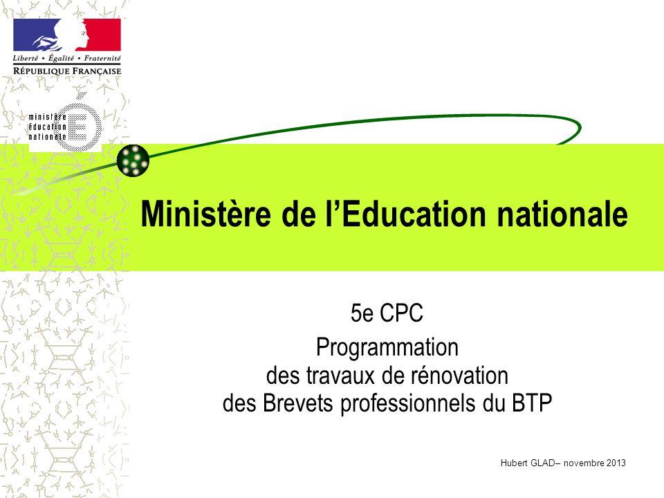 Ministère de lEducation nationale 5e CPC Programmation des travaux de rénovation des Brevets professionnels du BTP Hubert GLAD– novembre 2013