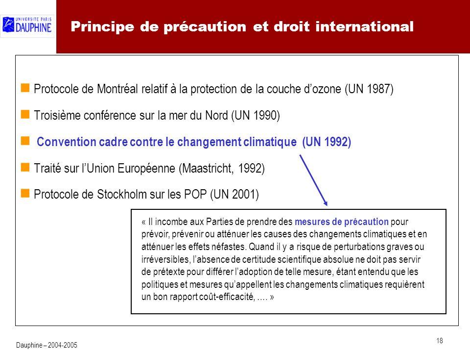 18 Dauphine – 2004-2005 Principe de précaution et droit international Protocole de Montréal relatif à la protection de la couche dozone (UN 1987) Troisième conférence sur la mer du Nord (UN 1990) Convention cadre contre le changement climatique (UN 1992) Traité sur lUnion Européenne (Maastricht, 1992) Protocole de Stockholm sur les POP (UN 2001) « Il incombe aux Parties de prendre des mesures de précaution pour prévoir, prévenir ou atténuer les causes des changements climatiques et en atténuer les effets néfastes.