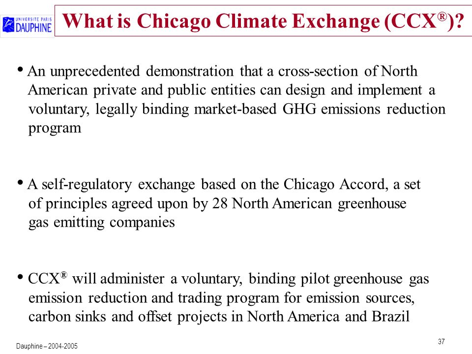 37 Dauphine – 2004-2005 What is Chicago Climate Exchange (CCX ® )? An unprecedented demonstration that a cross-section of North American private and p