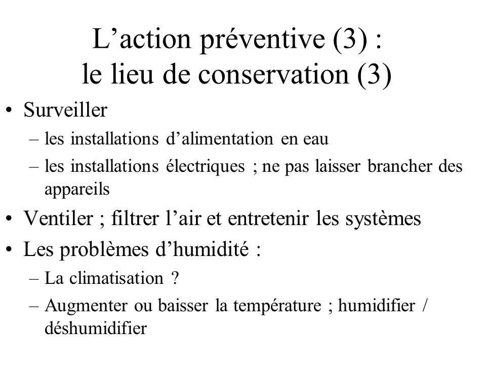 Laction préventive (3) : le lieu de conservation (3) Surveiller –les installations dalimentation en eau –les installations électriques ; ne pas laisse