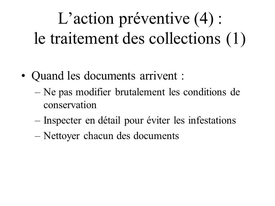 Laction préventive (4) : le traitement des collections (1) Quand les documents arrivent : –Ne pas modifier brutalement les conditions de conservation