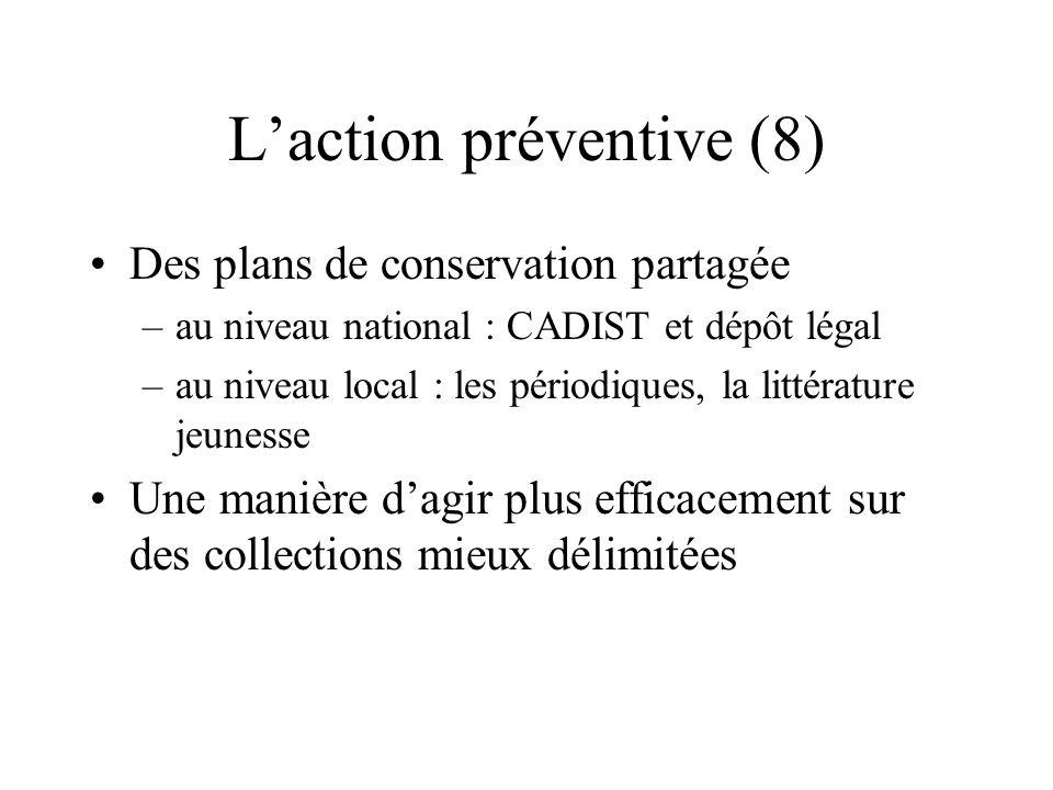 Laction préventive (8) Des plans de conservation partagée –au niveau national : CADIST et dépôt légal –au niveau local : les périodiques, la littératu