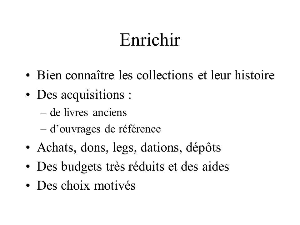 Enrichir Bien connaître les collections et leur histoire Des acquisitions : –de livres anciens –douvrages de référence Achats, dons, legs, dations, dé