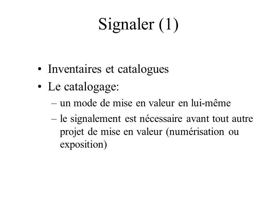 Signaler (1) Inventaires et catalogues Le catalogage: –un mode de mise en valeur en lui-même –le signalement est nécessaire avant tout autre projet de