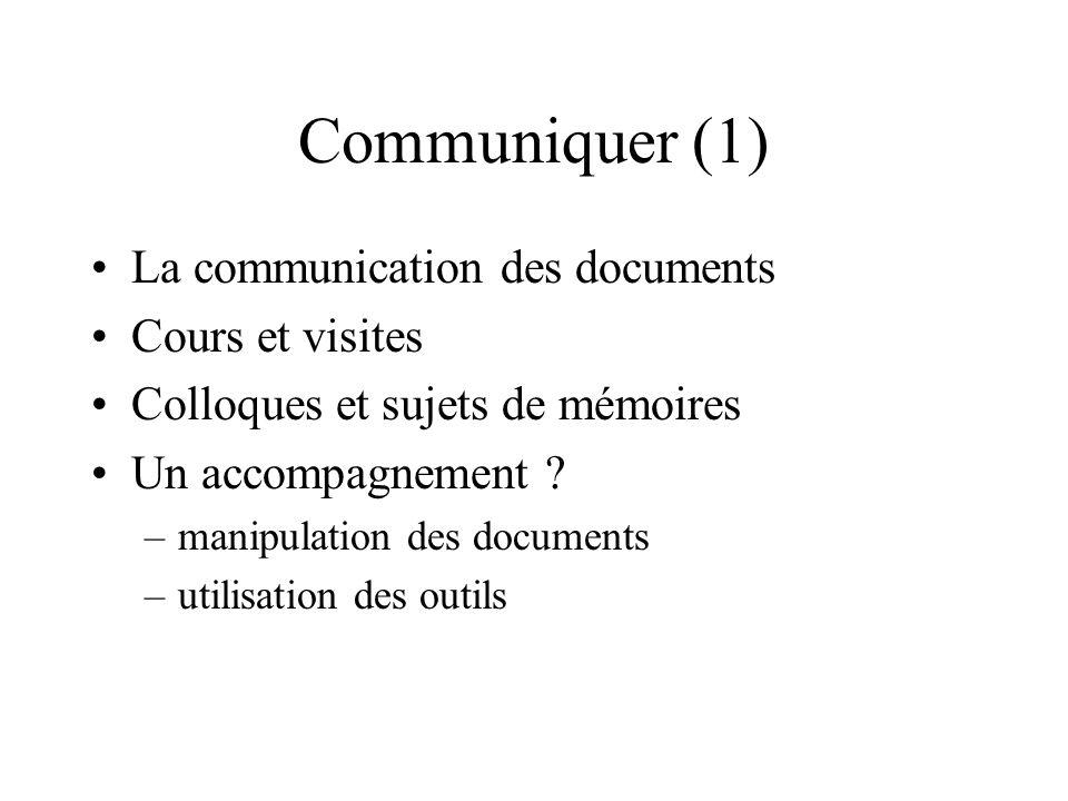 Communiquer (1) La communication des documents Cours et visites Colloques et sujets de mémoires Un accompagnement ? –manipulation des documents –utili