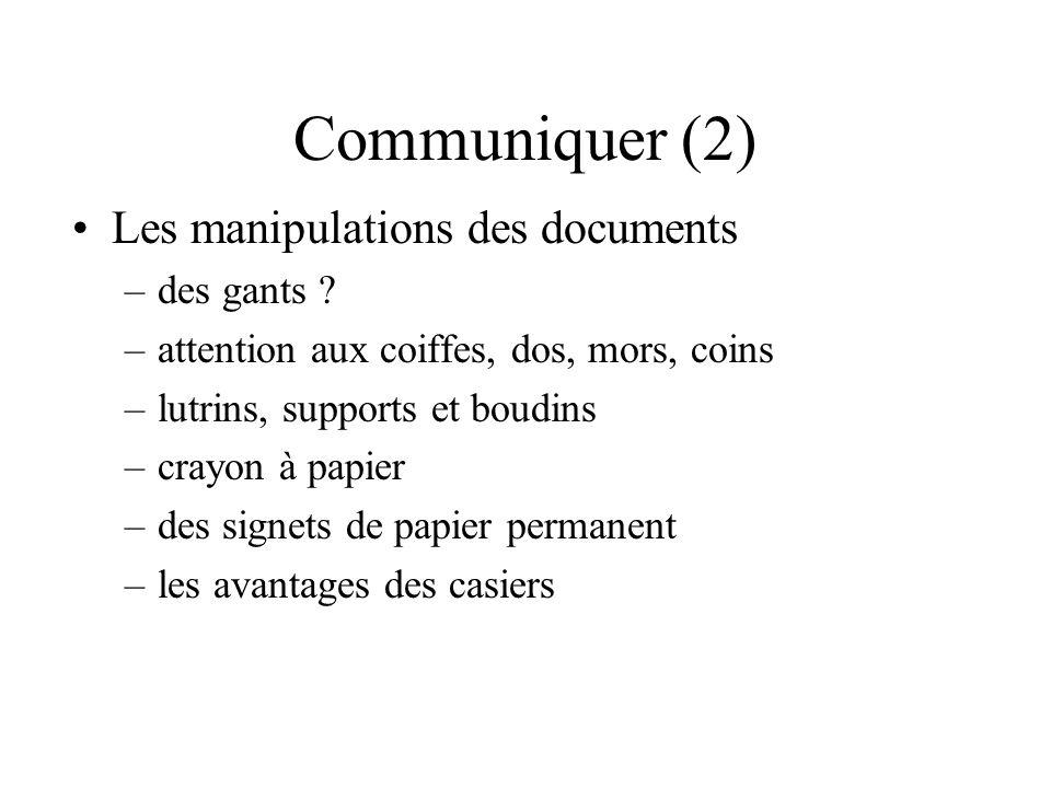 Communiquer (2) Les manipulations des documents –des gants ? –attention aux coiffes, dos, mors, coins –lutrins, supports et boudins –crayon à papier –