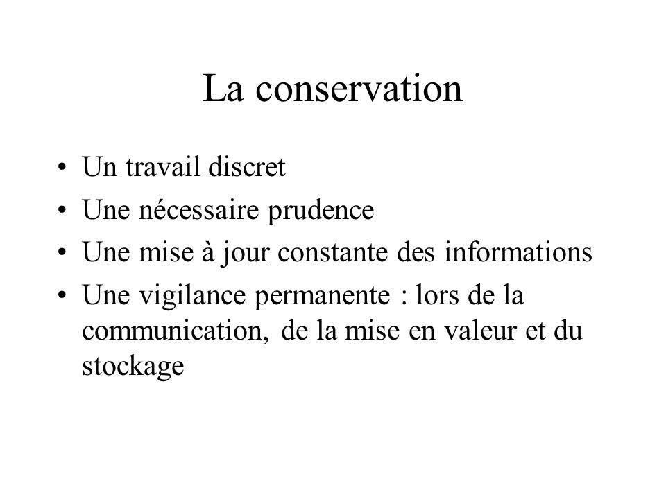 La conservation Un travail discret Une nécessaire prudence Une mise à jour constante des informations Une vigilance permanente : lors de la communicat