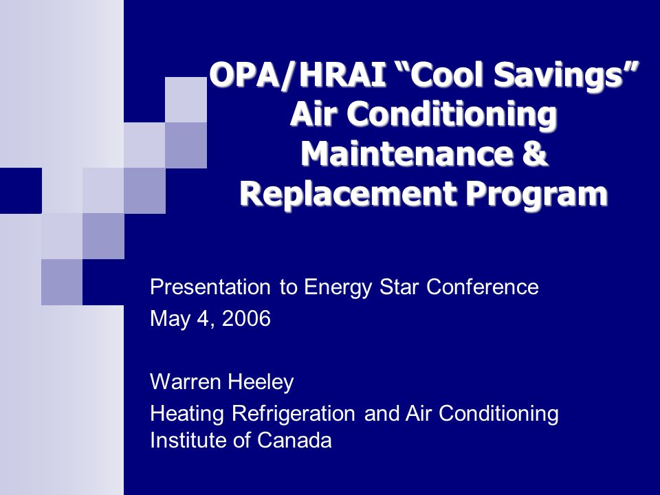 OPA/HRAI Cool Savings Air Conditioning Maintenance & Replacement Program Presentation to Energy Star Conference May 4, 2006 Warren Heeley Heating Refr