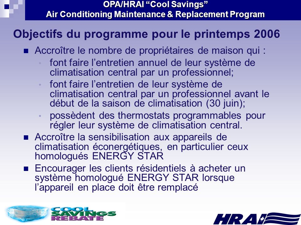 OPA/HRAI Cool Savings Air Conditioning Maintenance & Replacement Program Objectifs du programme pour le printemps 2006 Accroître le nombre de propriét