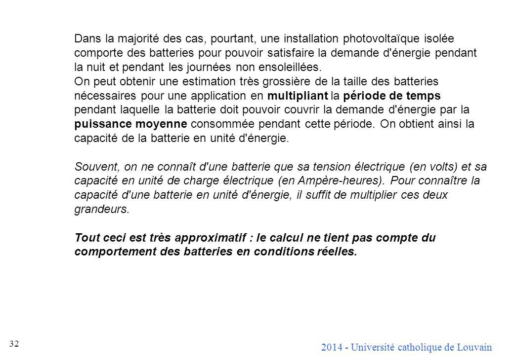 2014 - Université catholique de Louvain 32 Dans la majorité des cas, pourtant, une installation photovoltaïque isolée comporte des batteries pour pouvoir satisfaire la demande d énergie pendant la nuit et pendant les journées non ensoleillées.
