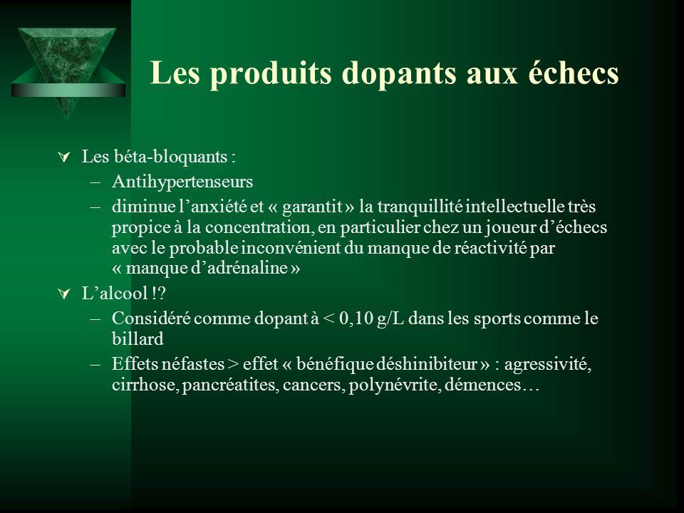 Les produits dopants aux échecs Les béta-bloquants : –Antihypertenseurs –diminue lanxiété et « garantit » la tranquillité intellectuelle très propice