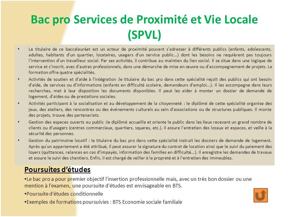 Bac pro Services de Proximité et Vie Locale (SPVL) Le titulaire de ce baccalauréat est un acteur de proximité pouvant s'adresser à différents publics