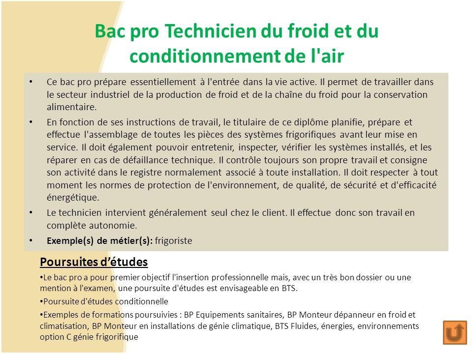 Bac pro Technicien du froid et du conditionnement de l'air Ce bac pro prépare essentiellement à l'entrée dans la vie active. Il permet de travailler d
