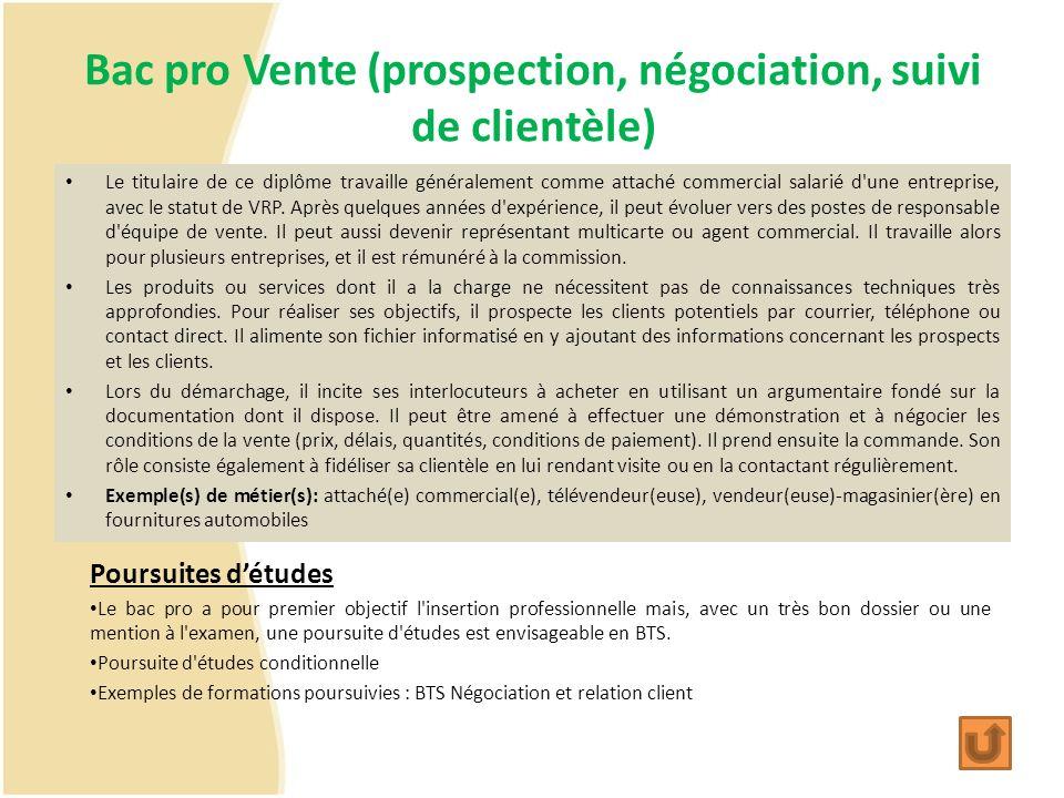 Bac pro Vente (prospection, négociation, suivi de clientèle) Le titulaire de ce diplôme travaille généralement comme attaché commercial salarié d'une