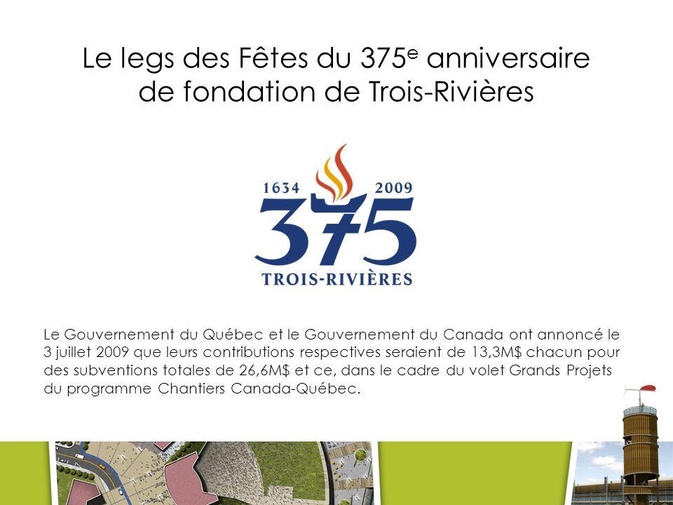 Le legs des Fêtes du 375 e anniversaire de fondation de Trois-Rivières Le Gouvernement du Québec et le Gouvernement du Canada ont annoncé le 3 juillet 2009 que leurs contributions respectives seraient de 13,3M$ chacun pour des subventions totales de 26,6M$ et ce, dans le cadre du volet Grands Projets du programme Chantiers Canada-Québec.