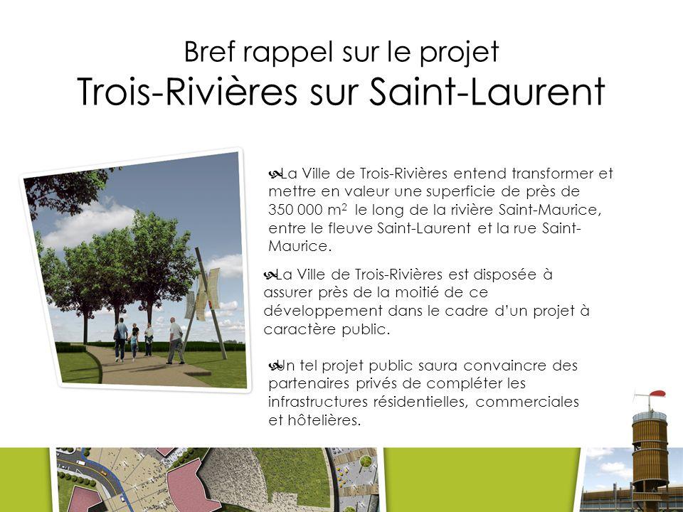 Bref rappel sur le projet Trois-Rivières sur Saint-Laurent La Ville de Trois-Rivières entend transformer et mettre en valeur une superficie de près de 350 000 m 2 le long de la rivière Saint-Maurice, entre le fleuve Saint-Laurent et la rue Saint- Maurice.