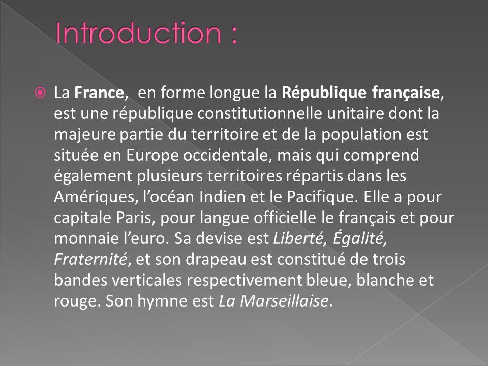 La France, en forme longue la République française, est une république constitutionnelle unitaire dont la majeure partie du territoire et de la population est située en Europe occidentale, mais qui comprend également plusieurs territoires répartis dans les Amériques, locéan Indien et le Pacifique.