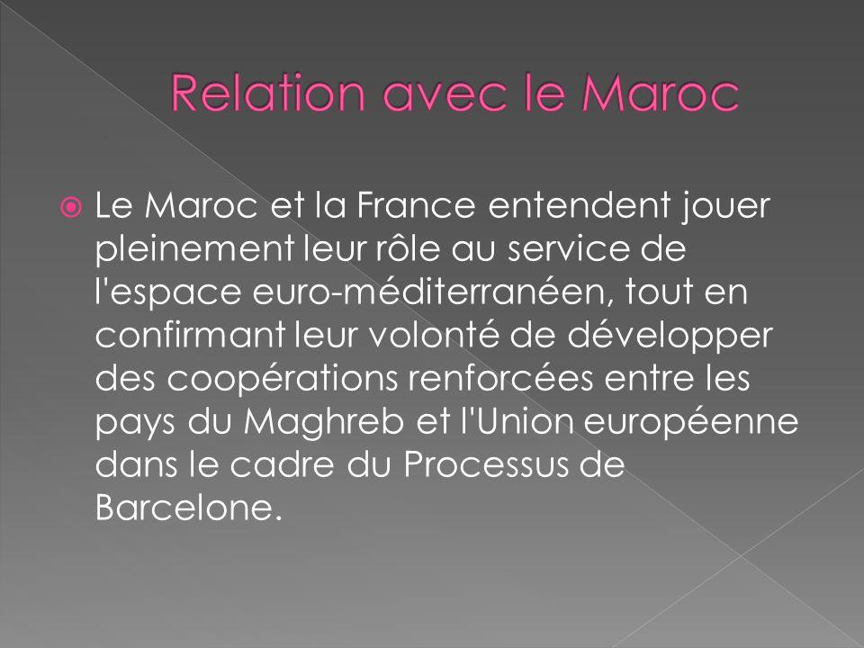 Le Maroc et la France entendent jouer pleinement leur rôle au service de l espace euro-méditerranéen, tout en confirmant leur volonté de développer des coopérations renforcées entre les pays du Maghreb et l Union européenne dans le cadre du Processus de Barcelone.