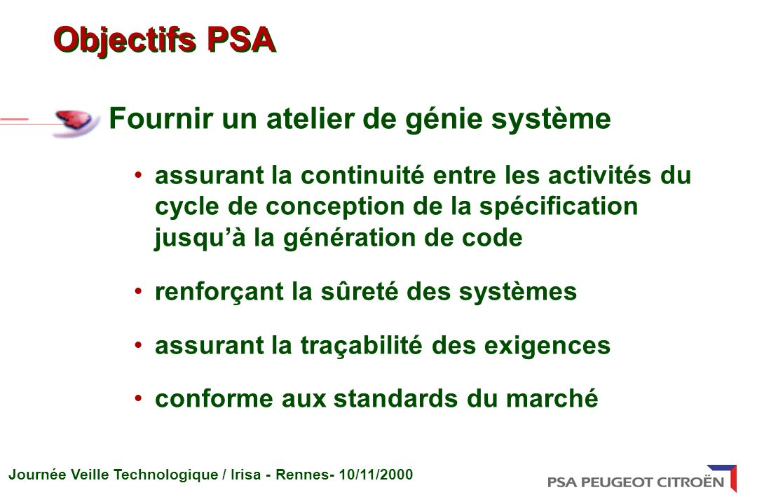 Journée Veille Technologique / Irisa - Rennes- 10/11/2000 Objectifs PSA Fournir un atelier de génie système assurant la continuité entre les activités