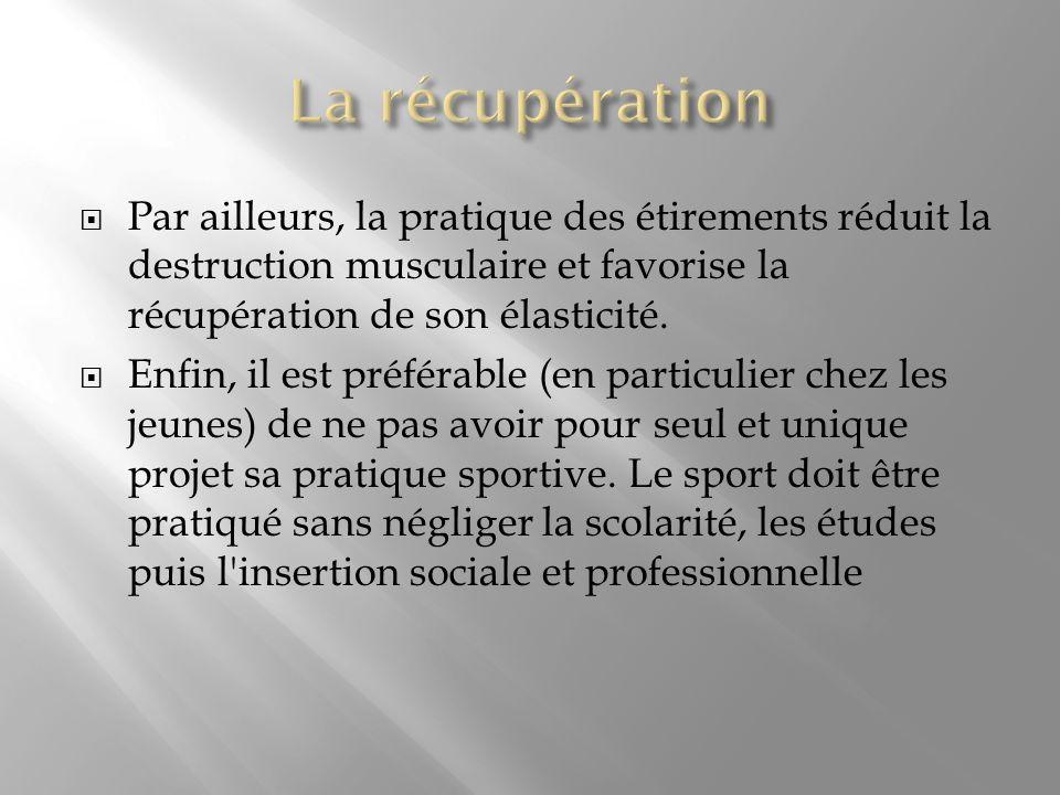 Par ailleurs, la pratique des étirements réduit la destruction musculaire et favorise la récupération de son élasticité. Enfin, il est préférable (en