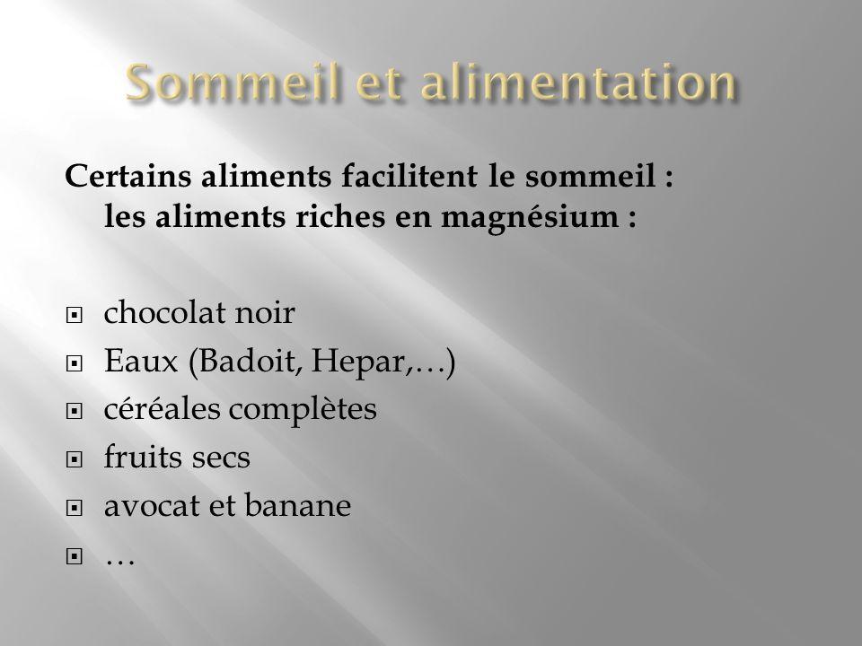 Certains aliments facilitent le sommeil : les aliments riches en magnésium : chocolat noir Eaux (Badoit, Hepar,…) céréales complètes fruits secs avoca