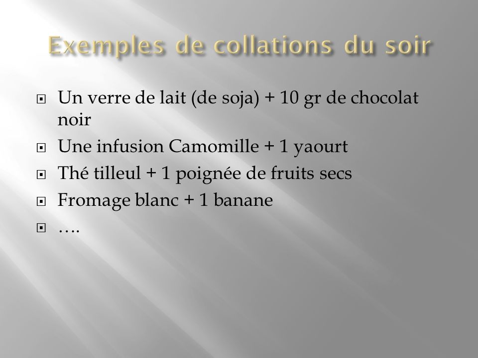 Un verre de lait (de soja) + 10 gr de chocolat noir Une infusion Camomille + 1 yaourt Thé tilleul + 1 poignée de fruits secs Fromage blanc + 1 banane