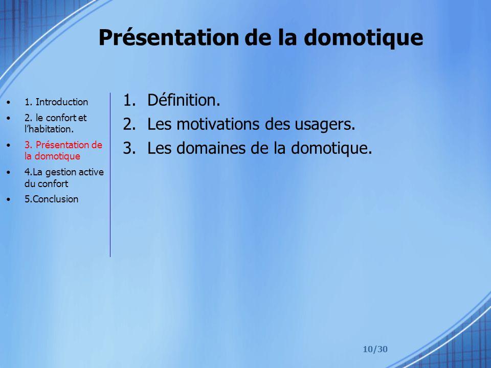 10/30 Présentation de la domotique 1.Définition. 2.Les motivations des usagers. 3.Les domaines de la domotique. 1. Introduction 2. le confort et lhabi