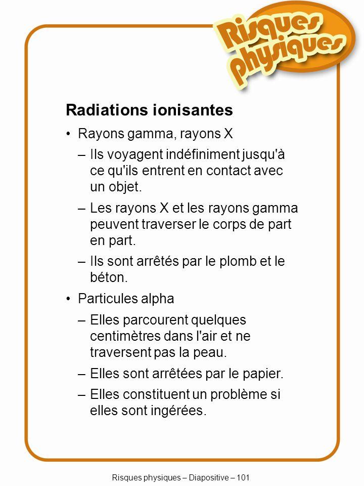 Risques physiques – Diapositive – 101 Radiations ionisantes Rayons gamma, rayons X –Elles parcourent quelques centimètres dans l'air et ne traversent