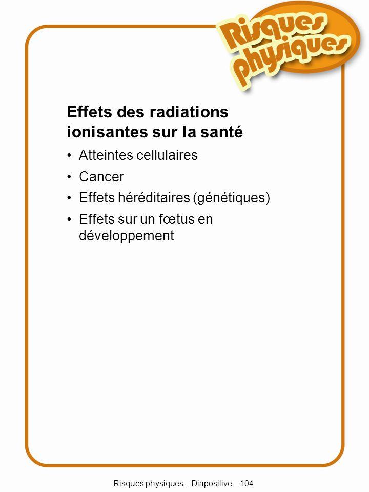 Risques physiques – Diapositive – 104 Atteintes cellulaires Cancer Effets héréditaires (génétiques) Effets sur un fœtus en développement Effets des ra