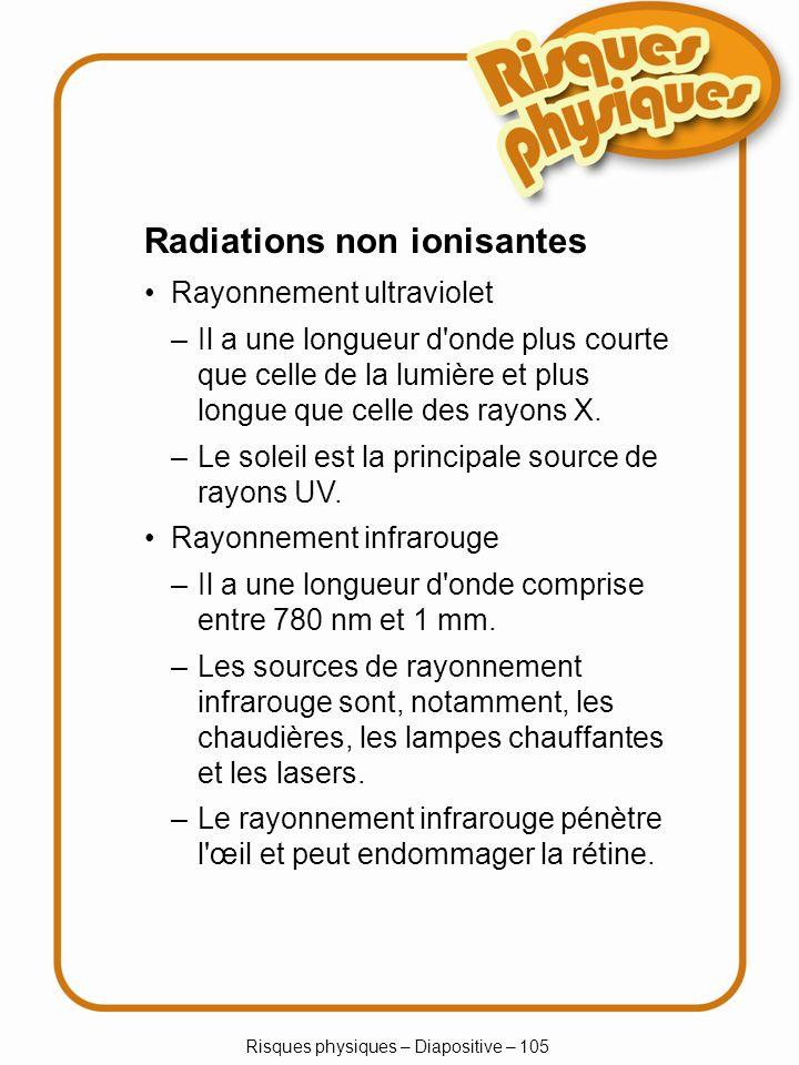 Risques physiques – Diapositive – 105 Radiations non ionisantes Rayonnement ultraviolet –Il a une longueur d'onde comprise entre 780 nm et 1 mm. –Les