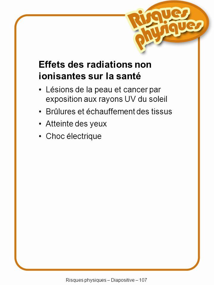 Risques physiques – Diapositive – 107 Lésions de la peau et cancer par exposition aux rayons UV du soleil Brûlures et échauffement des tissus Atteinte