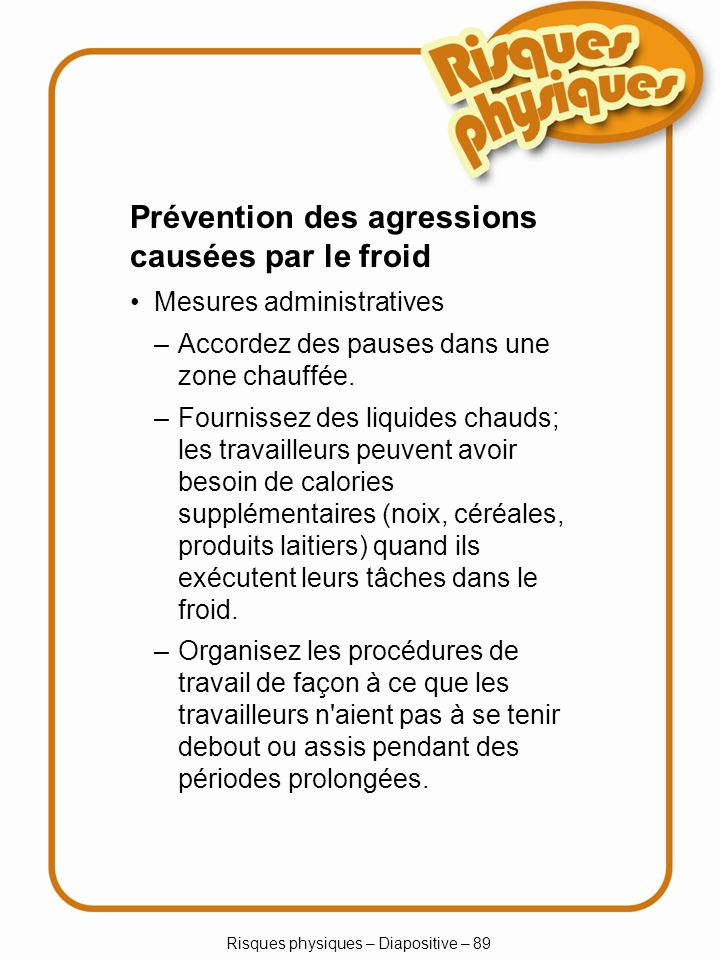 Risques physiques – Diapositive – 89 –Accordez des pauses dans une zone chauffée. –Fournissez des liquides chauds; les travailleurs peuvent avoir beso