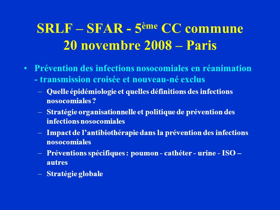 SRLF – SFAR - 5 ème CC commune 20 novembre 2008 – Paris Prévention des infections nosocomiales en réanimation - transmission croisée et nouveau-né exclus –Quelle épidémiologie et quelles définitions des infections nosocomiales .