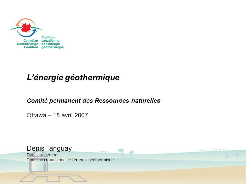 Lénergie géothermique Comité permanent des Ressources naturelles Ottawa – 18 avril 2007 Denis Tanguay Directeur général Coalition canadienne de lénergie géothermique
