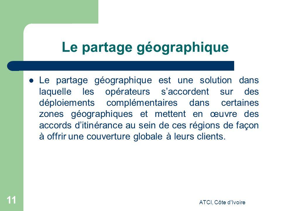 ATCI, Côte d Ivoire 11 Le partage géographique Le partage géographique est une solution dans laquelle les opérateurs saccordent sur des déploiements complémentaires dans certaines zones géographiques et mettent en œuvre des accords ditinérance au sein de ces régions de façon à offrir une couverture globale à leurs clients.