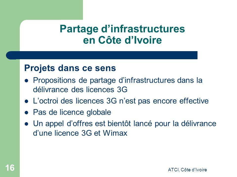 ATCI, Côte d Ivoire 16 Partage dinfrastructures en Côte dIvoire Projets dans ce sens Propositions de partage dinfrastructures dans la délivrance des licences 3G Loctroi des licences 3G nest pas encore effective Pas de licence globale Un appel doffres est bientôt lancé pour la délivrance dune licence 3G et Wimax