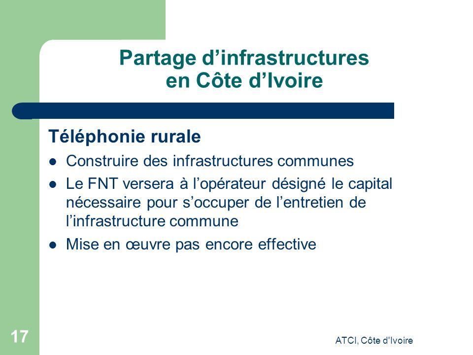 ATCI, Côte d Ivoire 17 Partage dinfrastructures en Côte dIvoire Téléphonie rurale Construire des infrastructures communes Le FNT versera à lopérateur désigné le capital nécessaire pour soccuper de lentretien de linfrastructure commune Mise en œuvre pas encore effective