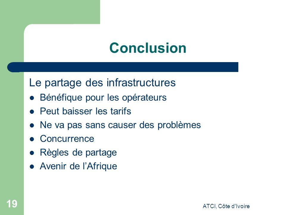ATCI, Côte d Ivoire 19 Conclusion Le partage des infrastructures Bénéfique pour les opérateurs Peut baisser les tarifs Ne va pas sans causer des problèmes Concurrence Règles de partage Avenir de lAfrique